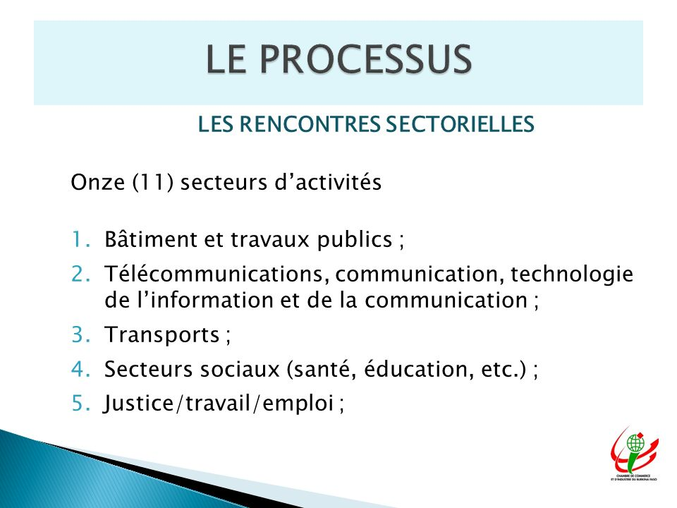 LES RENCONTRES SECTORIELLES Onze (11) secteurs dactivités 1.Bâtiment et travaux publics ; 2.Télécommunications, communication, technologie de linformation et de la communication ; 3.Transports ; 4.Secteurs sociaux (santé, éducation, etc.) ; 5.Justice/travail/emploi ;