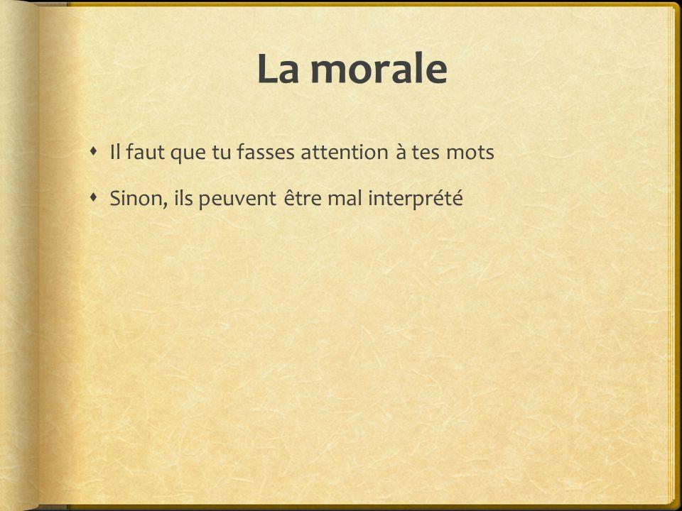 La morale Il faut que tu fasses attention à tes mots Sinon, ils peuvent être mal interprété