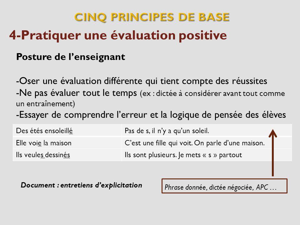 4-Pratiquer une évaluation positive Posture de lenseignant -Oser une évaluation différente qui tient compte des réussites -Ne pas évaluer tout le temp