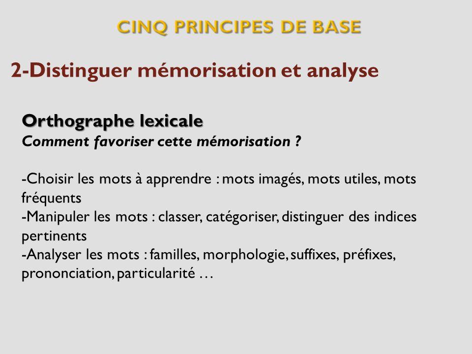 2-Distinguer mémorisation et analyse Orthographe lexicale Comment favoriser cette mémorisation ? -Choisir les mots à apprendre : mots imagés, mots uti