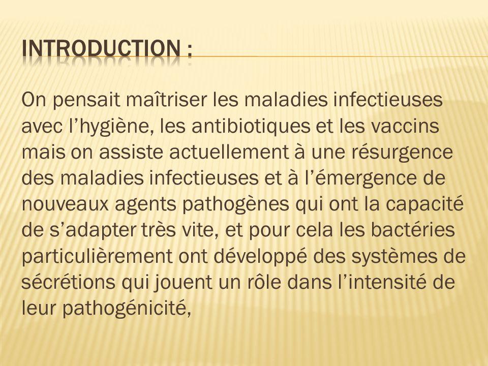 On pensait maîtriser les maladies infectieuses avec lhygiène, les antibiotiques et les vaccins mais on assiste actuellement à une résurgence des maladies infectieuses et à lémergence de nouveaux agents pathogènes qui ont la capacité de sadapter très vite, et pour cela les bactéries particulièrement ont développé des systèmes de sécrétions qui jouent un rôle dans lintensité de leur pathogénicité,