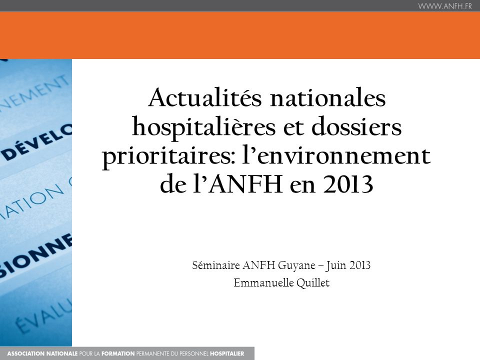 Actualités nationales hospitalières et dossiers prioritaires: lenvironnement de lANFH en 2013 Séminaire ANFH Guyane – Juin 2013 Emmanuelle Quillet