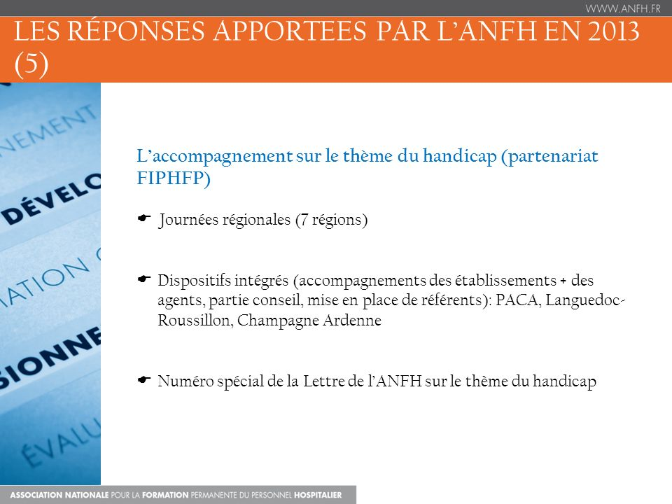 LES RÉPONSES APPORTEES PAR LANFH EN 2013 (5) Laccompagnement sur le thème du handicap (partenariat FIPHFP) Journées régionales (7 régions) Dispositifs intégrés (accompagnements des établissements + des agents, partie conseil, mise en place de référents): PACA, Languedoc- Roussillon, Champagne Ardenne Numéro spécial de la Lettre de lANFH sur le thème du handicap