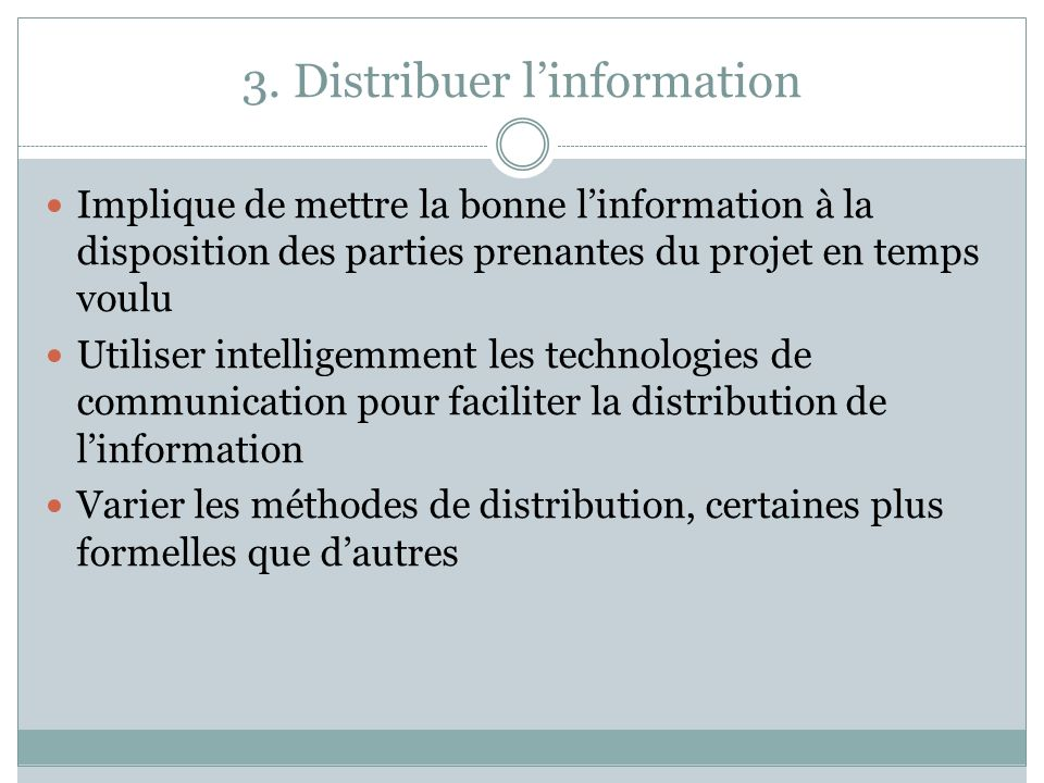 3. Distribuer linformation Implique de mettre la bonne linformation à la disposition des parties prenantes du projet en temps voulu Utiliser intellige