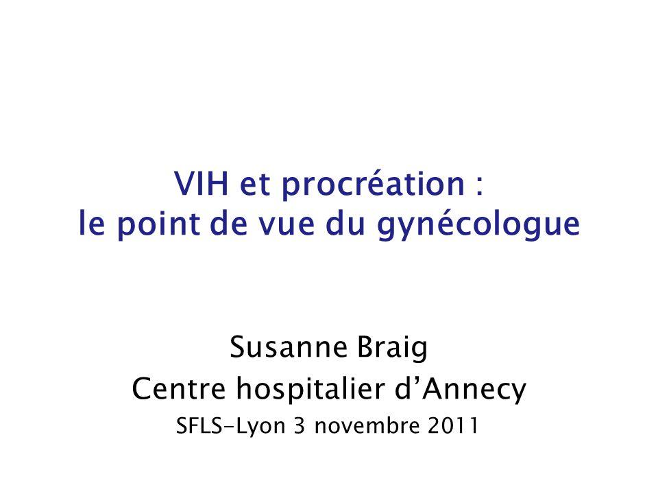VIH et procréation : le point de vue du gynécologue Susanne Braig Centre hospitalier dAnnecy SFLS-Lyon 3 novembre 2011