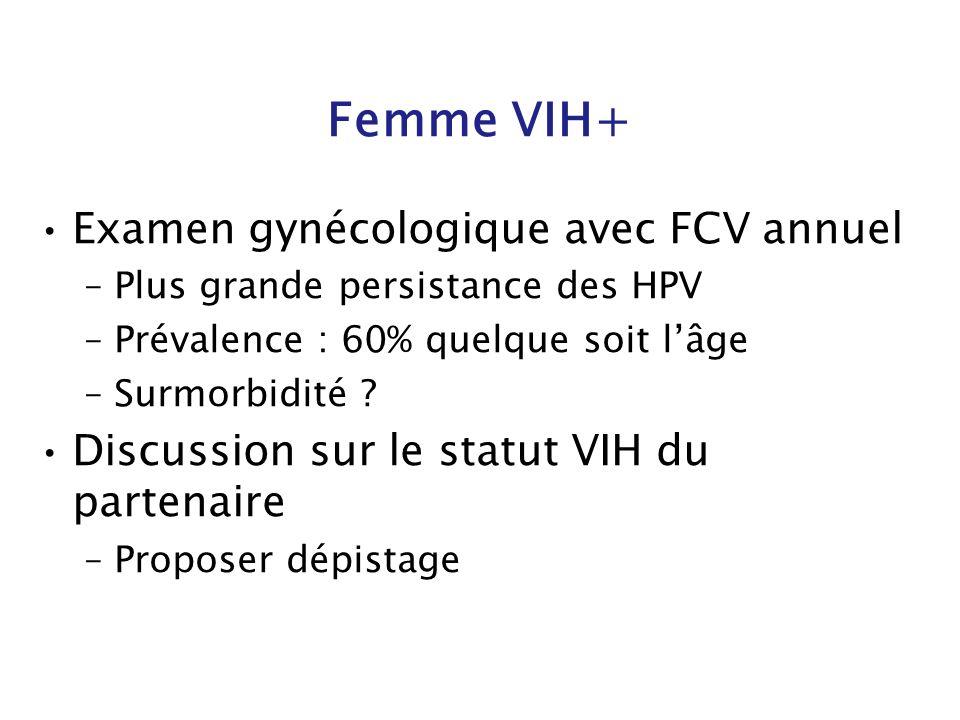 Femme VIH+ Examen gynécologique avec FCV annuel –Plus grande persistance des HPV –Prévalence : 60% quelque soit lâge –Surmorbidité ? Discussion sur le