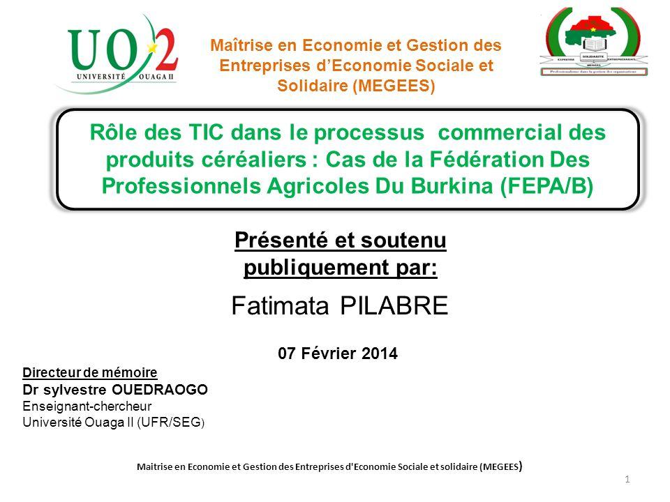 Rôle des TIC dans le processus commercial des produits céréaliers : Cas de la Fédération Des Professionnels Agricoles Du Burkina (FEPA/B) Présenté et soutenu publiquement par: Fatimata PILABRE Directeur de mémoire Dr sylvestre OUEDRAOGO Enseignant-chercheur Université Ouaga II (UFR/SEG ) 1 Maitrise en Economie et Gestion des Entreprises d Economie Sociale et solidaire (MEGEES ) 07 Février 2014 Maîtrise en Economie et Gestion des Entreprises dEconomie Sociale et Solidaire (MEGEES)