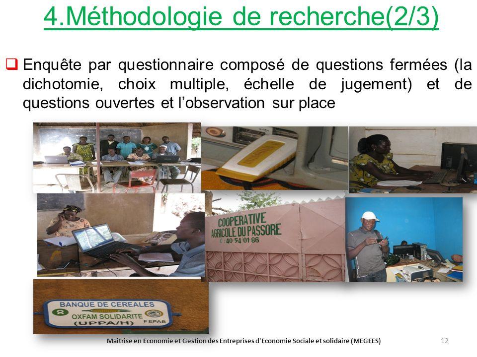 4.Méthodologie de recherche(2/3) Enquête par questionnaire composé de questions fermées (la dichotomie, choix multiple, échelle de jugement) et de questions ouvertes et lobservation sur place Maitrise en Economie et Gestion des Entreprises d Economie Sociale et solidaire (MEGEES) 12