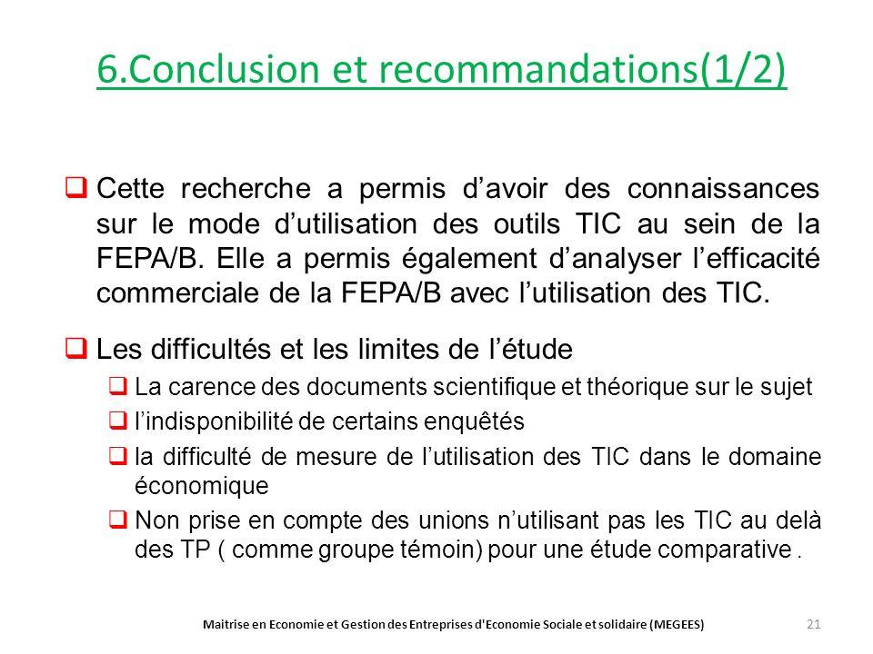 6.Conclusion et recommandations(1/2) Maitrise en Economie et Gestion des Entreprises d Economie Sociale et solidaire (MEGEES) 21 Cette recherche a permis davoir des connaissances sur le mode dutilisation des outils TIC au sein de la FEPA/B.