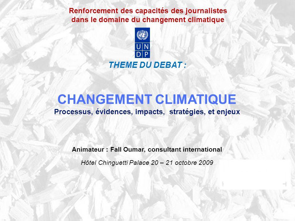 Renforcement des capacités des journalistes dans le domaine du changement climatique THEME DU DEBAT : CHANGEMENT CLIMATIQUE Processus, évidences, impacts, stratégies, et enjeux Animateur : Fall Oumar, consultant international Hôtel Chinguetti Palace 20 – 21 octobre 2009