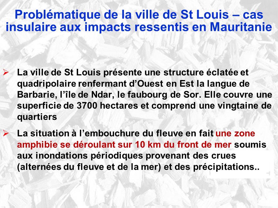 Problématique de la ville de St Louis – cas insulaire aux impacts ressentis en Mauritanie La ville de St Louis présente une structure éclatée et quadripolaire renfermant dOuest en Est la langue de Barbarie, lîle de Ndar, le faubourg de Sor.