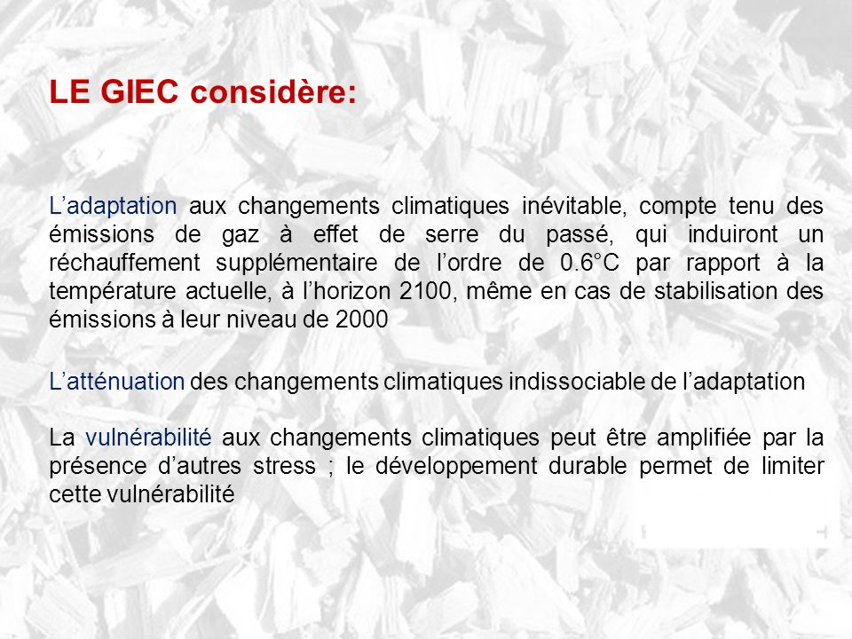 Ladaptation aux changements climatiques inévitable, compte tenu des émissions de gaz à effet de serre du passé, qui induiront un réchauffement supplémentaire de lordre de 0.6°C par rapport à la température actuelle, à lhorizon 2100, même en cas de stabilisation des émissions à leur niveau de 2000 Latténuation des changements climatiques indissociable de ladaptation La vulnérabilité aux changements climatiques peut être amplifiée par la présence dautres stress ; le développement durable permet de limiter cette vulnérabilité LE GIEC considère: