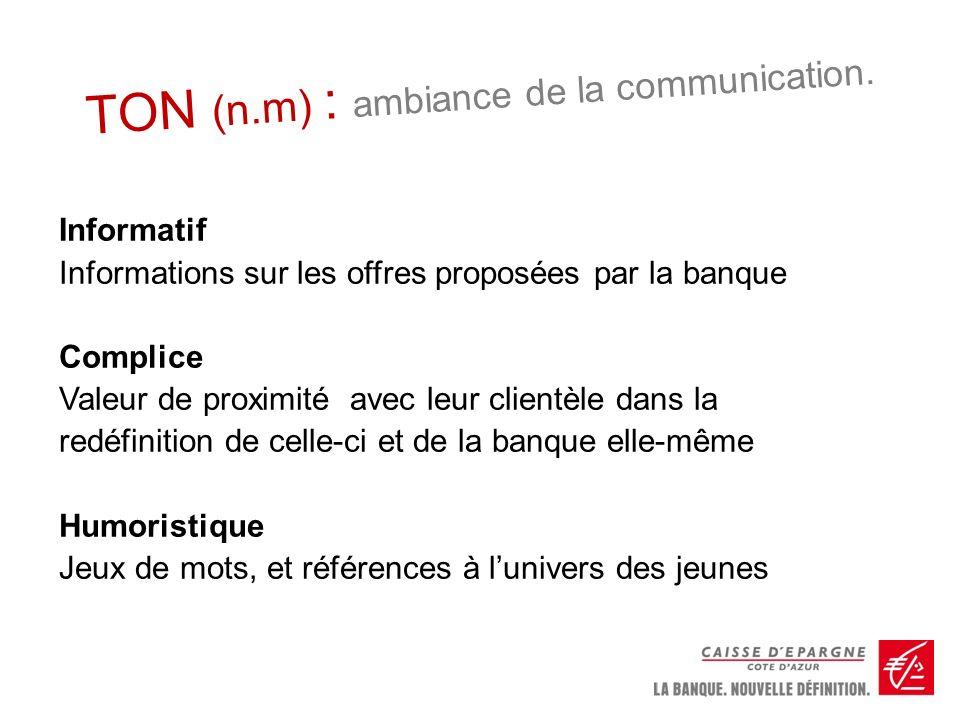 TON (n.m) : ambiance de la communication. Informatif Informations sur les offres proposées par la banque Complice Valeur de proximité avec leur client