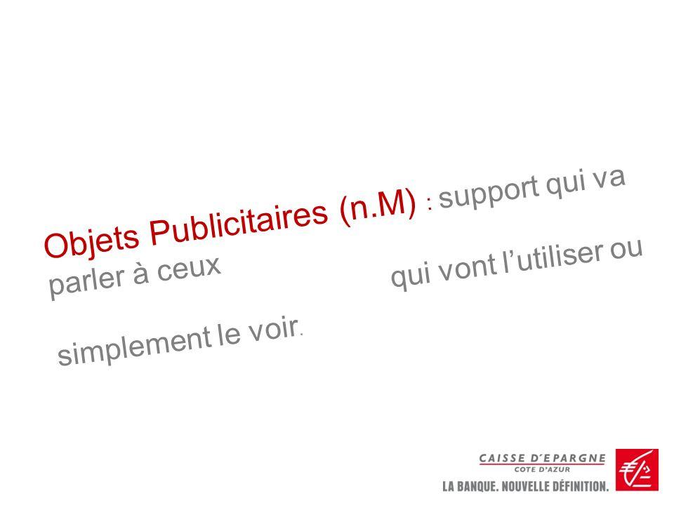 Objets Publicitaires (n.M) : support qui va parler à ceux qui vont lutiliser ou simplement le voir.