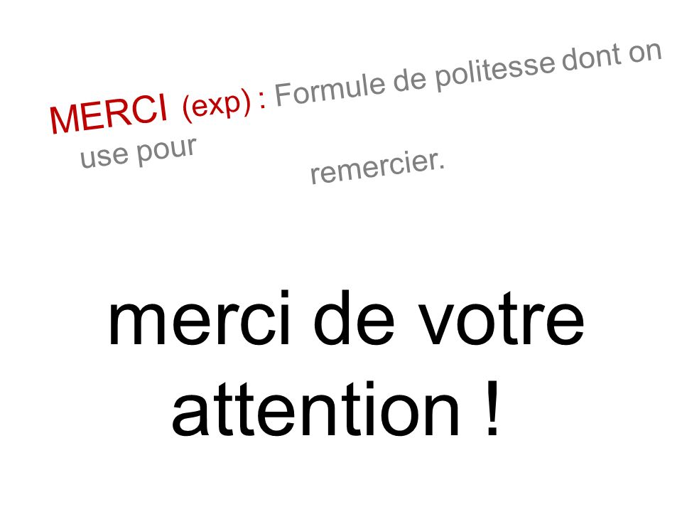 MERCI (exp) : Formule de politesse dont on use pour remercier. merci de votre attention !