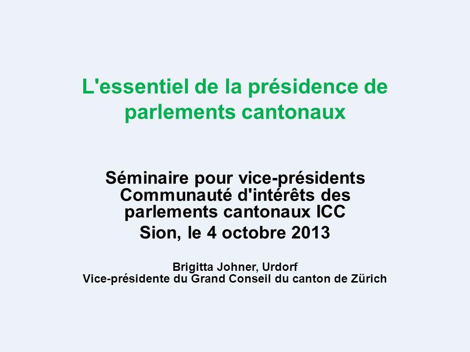 L essentiel de la présidence de parlements cantonaux Séminaire pour vice-présidents Communauté d intérêts des parlements cantonaux ICC Sion, le 4 octobre 2013 Brigitta Johner, Urdorf Vice-présidente du Grand Conseil du canton de Zürich