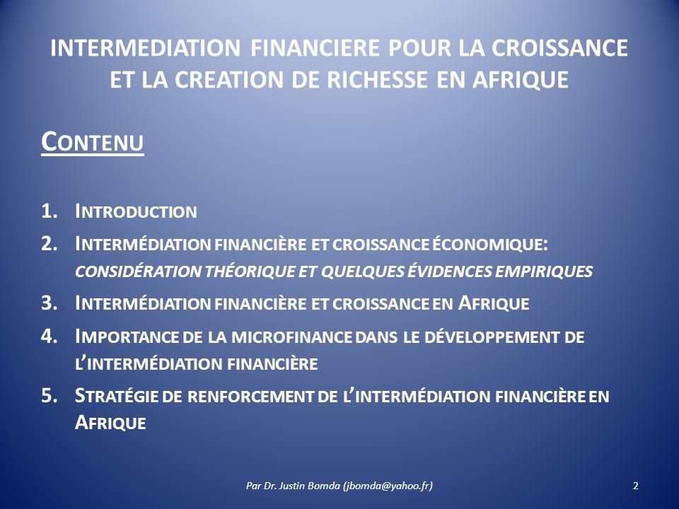 INTERMEDIATION FINANCIERE POUR LA CROISSANCE ET LA CREATION DE RICHESSE EN AFRIQUE C ONTENU 1.I NTRODUCTION 2.I NTERMÉDIATION FINANCIÈRE ET CROISSANCE ÉCONOMIQUE : CONSIDÉRATION THÉORIQUE ET QUELQUES ÉVIDENCES EMPIRIQUES 3.I NTERMÉDIATION FINANCIÈRE ET CROISSANCE EN A FRIQUE 4.I MPORTANCE DE LA MICROFINANCE DANS LE DÉVELOPPEMENT DE L INTERMÉDIATION FINANCIÈRE 5.S TRATÉGIE DE RENFORCEMENT DE L INTERMÉDIATION FINANCIÈRE EN A FRIQUE 2Par Dr.