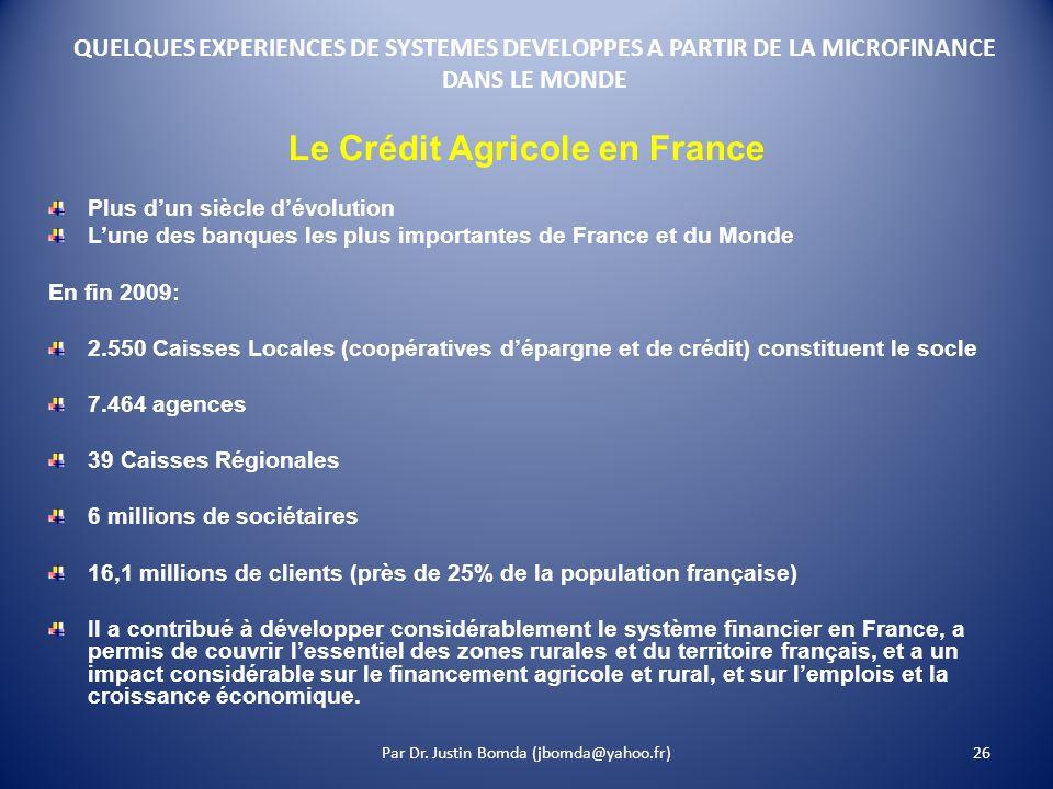 26 QUELQUES EXPERIENCES DE SYSTEMES DEVELOPPES A PARTIR DE LA MICROFINANCE DANS LE MONDE Le Crédit Agricole en France Plus dun siècle dévolution Lune des banques les plus importantes de France et du Monde En fin 2009: 2.550 Caisses Locales (coopératives dépargne et de crédit) constituent le socle 7.464 agences 39 Caisses Régionales 6 millions de sociétaires 16,1 millions de clients (près de 25% de la population française) Il a contribué à développer considérablement le système financier en France, a permis de couvrir lessentiel des zones rurales et du territoire français, et a un impact considérable sur le financement agricole et rural, et sur lemplois et la croissance économique.