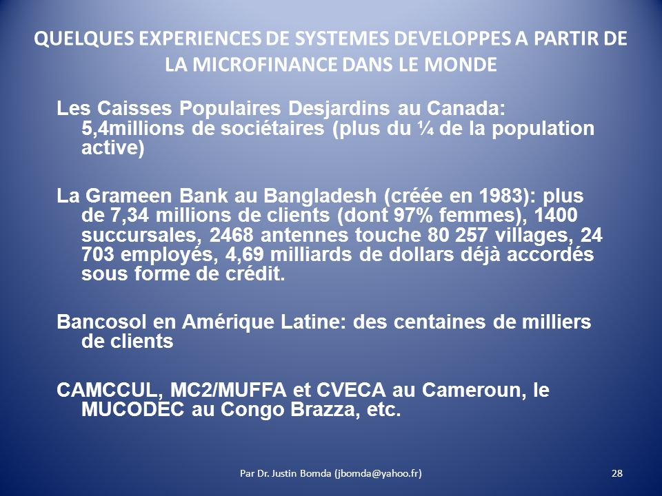 28 QUELQUES EXPERIENCES DE SYSTEMES DEVELOPPES A PARTIR DE LA MICROFINANCE DANS LE MONDE Les Caisses Populaires Desjardins au Canada: 5,4millions de sociétaires (plus du ¼ de la population active) La Grameen Bank au Bangladesh (créée en 1983): plus de 7,34 millions de clients (dont 97% femmes), 1400 succursales, 2468 antennes touche 80 257 villages, 24 703 employés, 4,69 milliards de dollars déjà accordés sous forme de crédit.