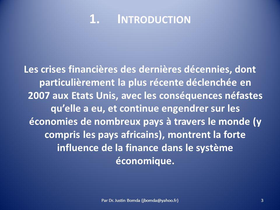 1.I NTRODUCTION Les crises financières des dernières décennies, dont particulièrement la plus récente déclenchée en 2007 aux Etats Unis, avec les conséquences néfastes quelle a eu, et continue engendrer sur les économies de nombreux pays à travers le monde (y compris les pays africains), montrent la forte influence de la finance dans le système économique.