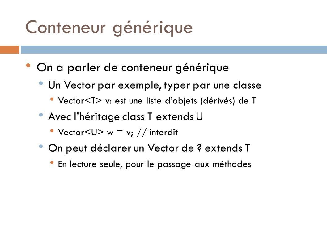 Conteneur générique On a parler de conteneur générique Un Vector par exemple, typer par une classe Vector v: est une liste dobjets (dérivés) de T Avec lhéritage class T extends U Vector w = v; // interdit On peut déclarer un Vector de .