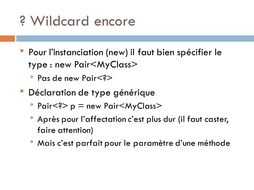 ? Wildcard encore Pour linstanciation (new) il faut bien spécifier le type : new Pair Pas de new Pair Déclaration de type générique Pair p = new Pair