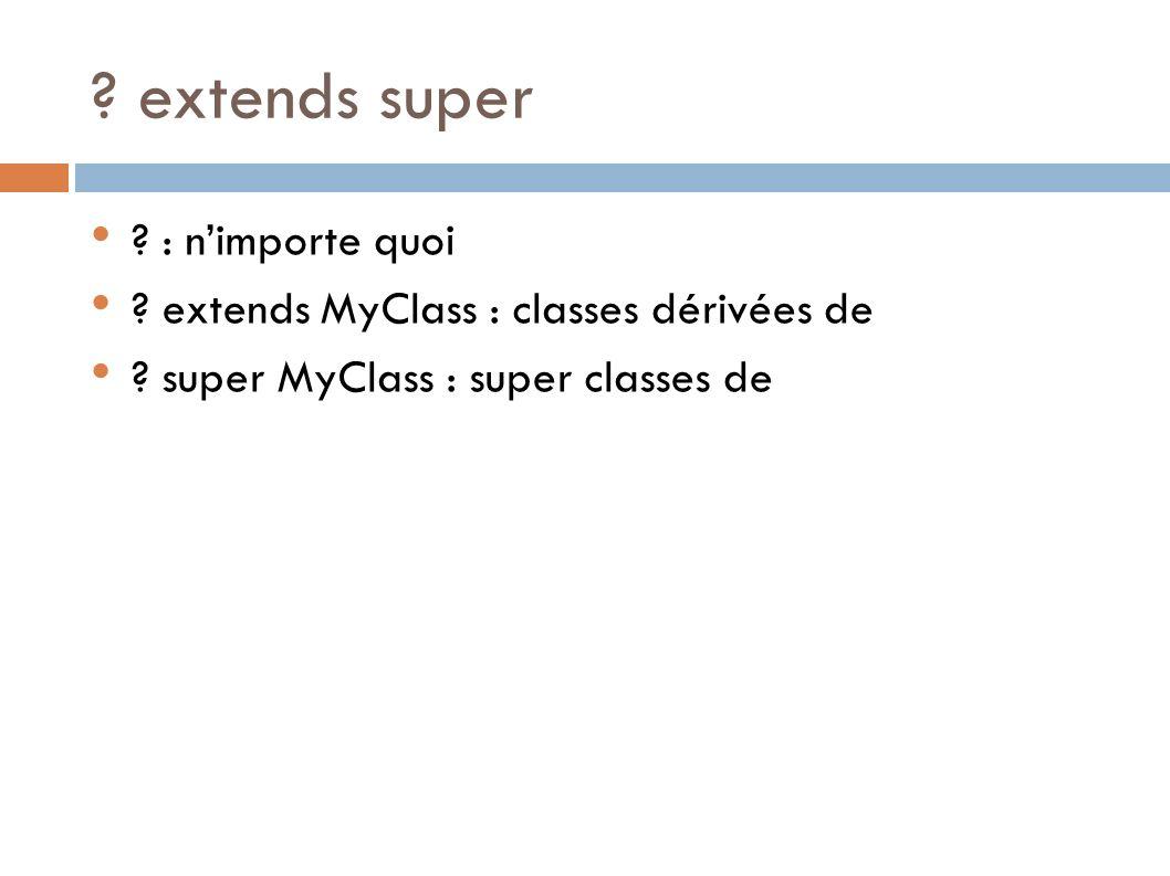 ? extends super ? : nimporte quoi ? extends MyClass : classes dérivées de ? super MyClass : super classes de
