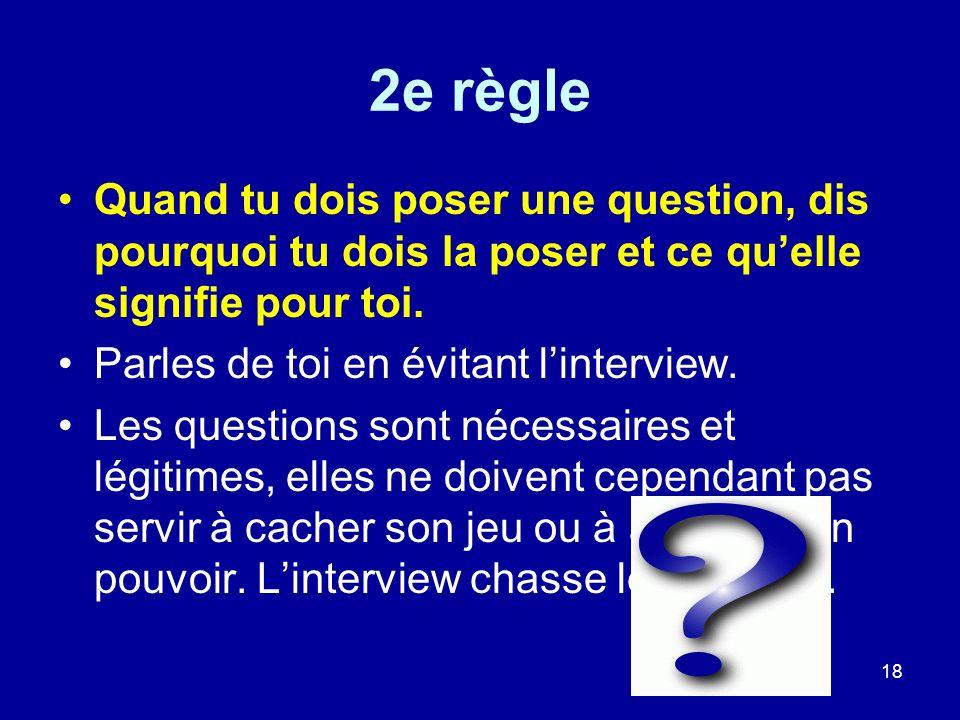 18 2e règle Quand tu dois poser une question, dis pourquoi tu dois la poser et ce quelle signifie pour toi. Parles de toi en évitant linterview. Les q