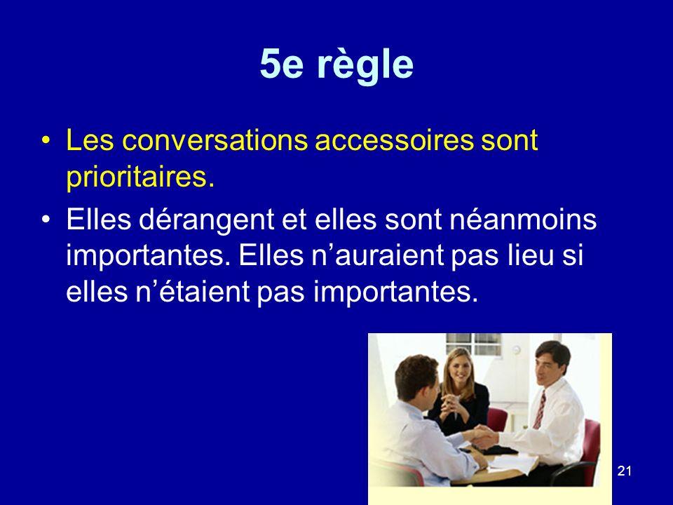 21 5e règle Les conversations accessoires sont prioritaires. Elles dérangent et elles sont néanmoins importantes. Elles nauraient pas lieu si elles né