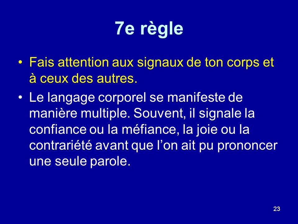 23 7e règle Fais attention aux signaux de ton corps et à ceux des autres. Le langage corporel se manifeste de manière multiple. Souvent, il signale la