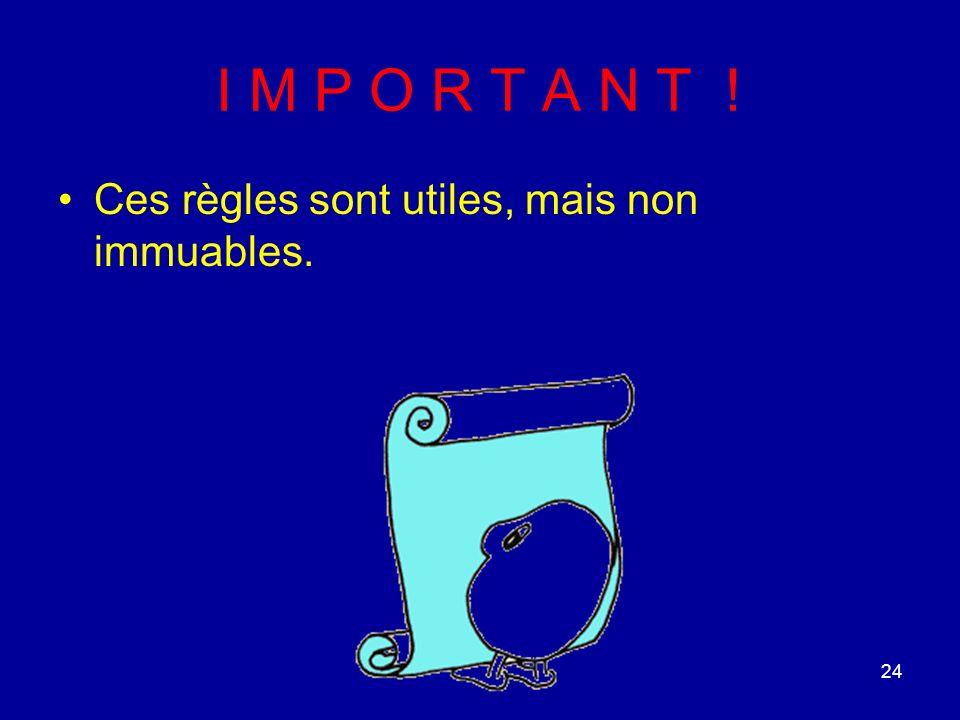 24 I M P O R T A N T ! Ces règles sont utiles, mais non immuables.