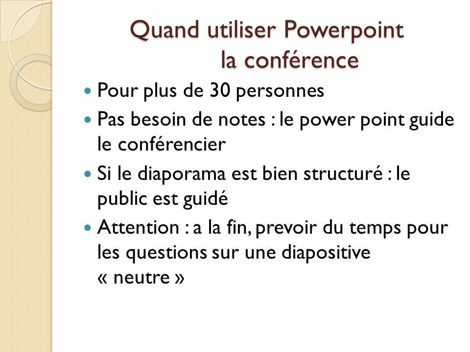 Quand utiliser Powerpoint la conférence Pour plus de 30 personnes Pas besoin de notes : le power point guide le conférencier Si le diaporama est bien