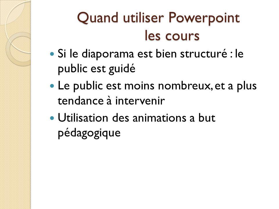 Quand utiliser Powerpoint les cours Si le diaporama est bien structuré : le public est guidé Le public est moins nombreux, et a plus tendance à interv