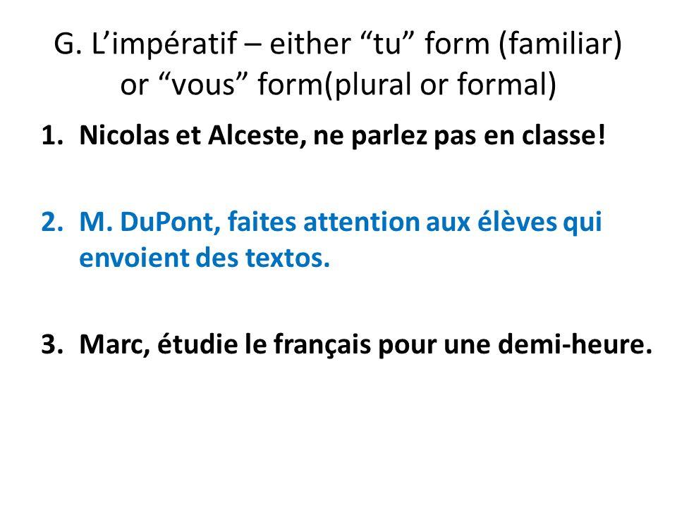 G. Limpératif – either tu form (familiar) or vous form(plural or formal) 1.Nicolas et Alceste, ne parlez pas en classe! 2.M. DuPont, faites attention