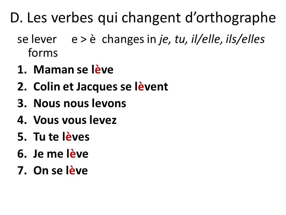 D. Les verbes qui changent dorthographe se lever e > è changes in je, tu, il/elle, ils/elles forms 1.Maman se lève 2.Colin et Jacques se lèvent 3.Nous
