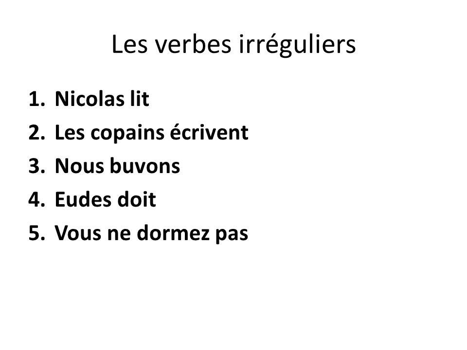 Les verbes irréguliers 1.Nicolas lit 2.Les copains écrivent 3.Nous buvons 4.Eudes doit 5.Vous ne dormez pas