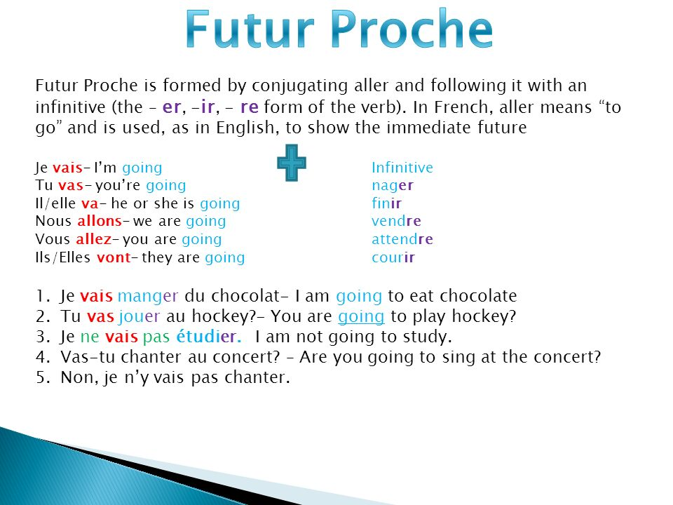 Futur Proche is formed by conjugating aller and following it with an infinitive (the – er, - ir, - re form of the verb).