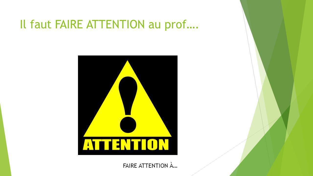 Il faut FAIRE ATTENTION au prof…. FAIRE ATTENTION À…
