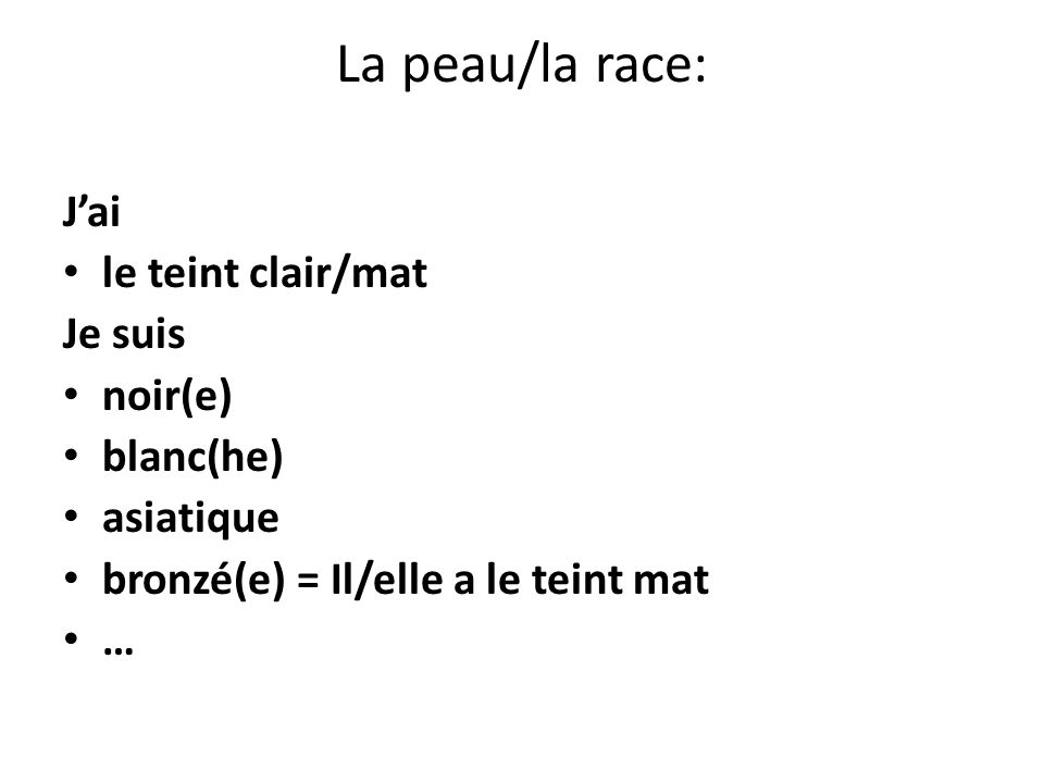 La peau/la race: Jai le teint clair/mat Je suis noir(e) blanc(he) asiatique bronzé(e) = Il/elle a le teint mat …