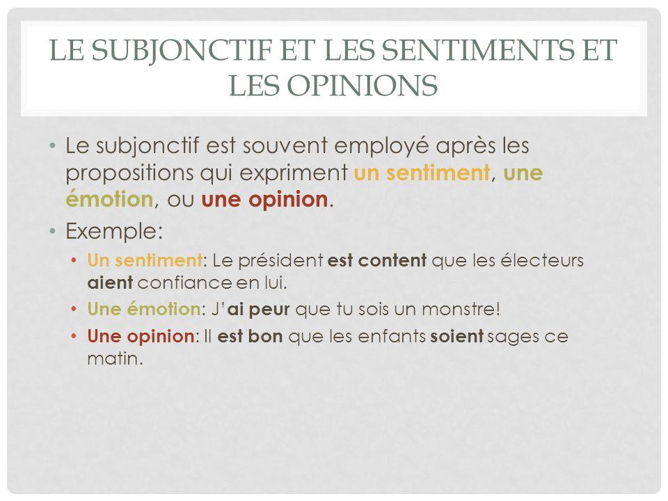 LE SUBJONCTIF ET LES SENTIMENTS ET LES OPINIONS Le subjonctif est souvent employé après les propositions qui expriment un sentiment, une émotion, ou une opinion.