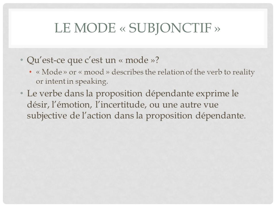 LE MODE « SUBJONCTIF » Quest-ce que cest un « mode »? « Mode » or « mood » describes the relation of the verb to reality or intent in speaking. Le ver