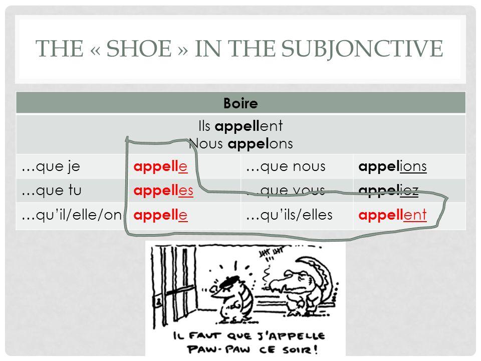 THE « SHOE » IN THE SUBJONCTIVE Boire Ils appell ent Nous appel ons …que je appell e …que nous appel ions …que tu appell es …que vous appel iez …quil/elle/on appell e …quils/elles appell ent