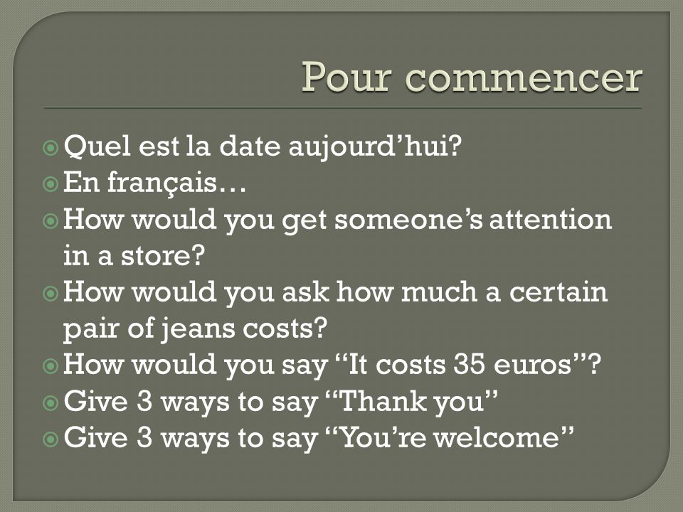 Quel est la date aujourdhui. En français… How would you get someones attention in a store.