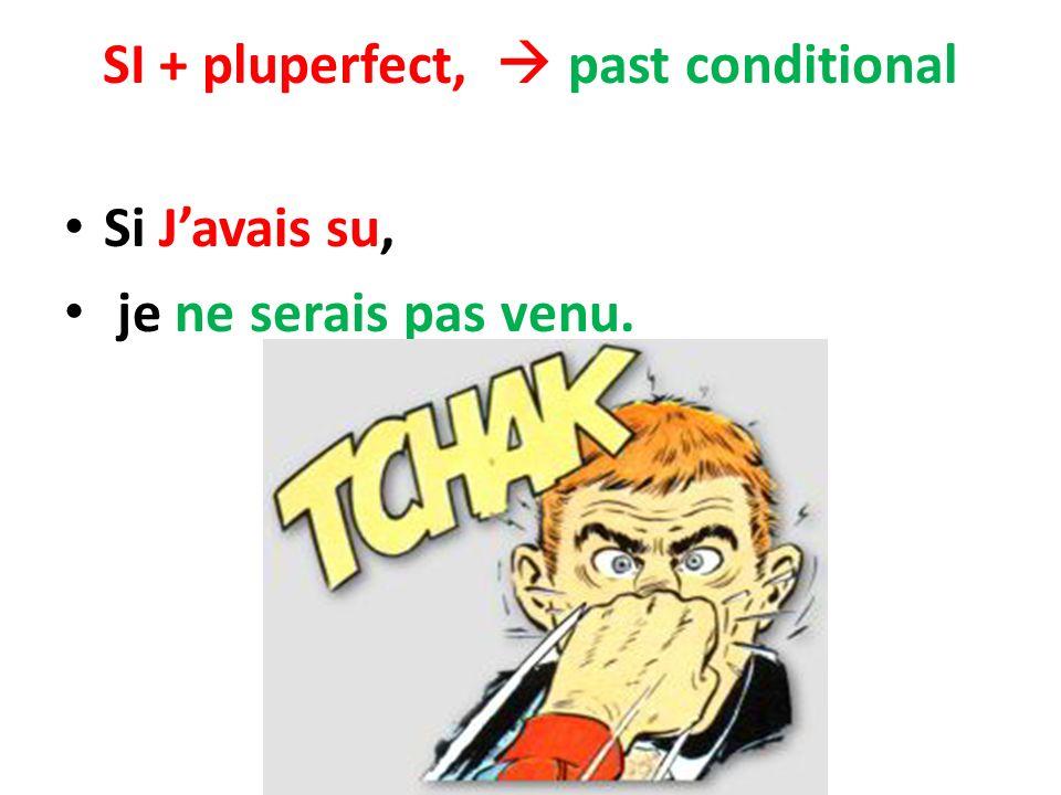 SI + pluperfect, past conditional Si Javais su, je ne serais pas venu.