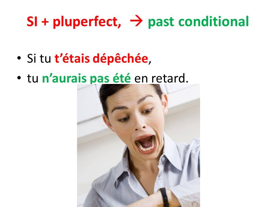 SI + pluperfect, past conditional Si tu tétais dépêchée, tu naurais pas été en retard.