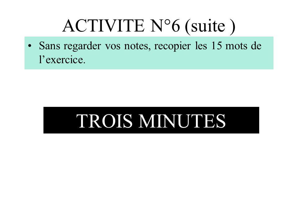 ACTIVITE N°6 (suite ) Sans regarder vos notes, recopier les 15 mots de lexercice. TROIS MINUTES