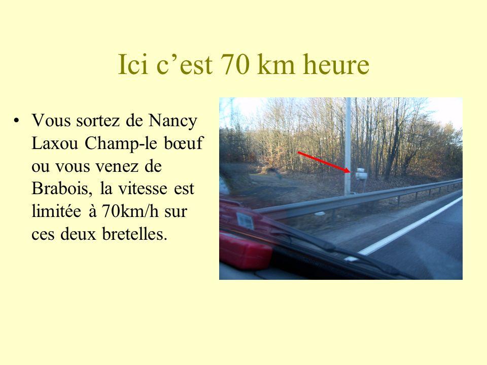 Ici cest 70 km heure Vous sortez de Nancy Laxou Champ-le bœuf ou vous venez de Brabois, la vitesse est limitée à 70km/h sur ces deux bretelles.