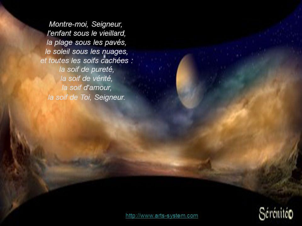 http://www.arts-system.com Montre-moi, Seigneur, l enfant sous le vieillard, la plage sous les pavés, le soleil sous les nuages, et toutes les soifs cachées : la soif de pureté, la soif de vérité, la soif d amour, la soif de Toi, Seigneur.