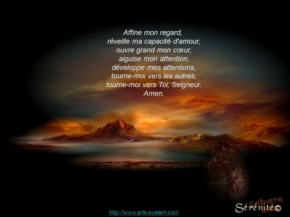 http://www.arts-system.com Affine mon regard, réveille ma capacité d amour, ouvre grand mon cœur, aiguise mon attention, développe mes attentions, tourne-moi vers les autres, tourne-moi vers Toi, Seigneur.