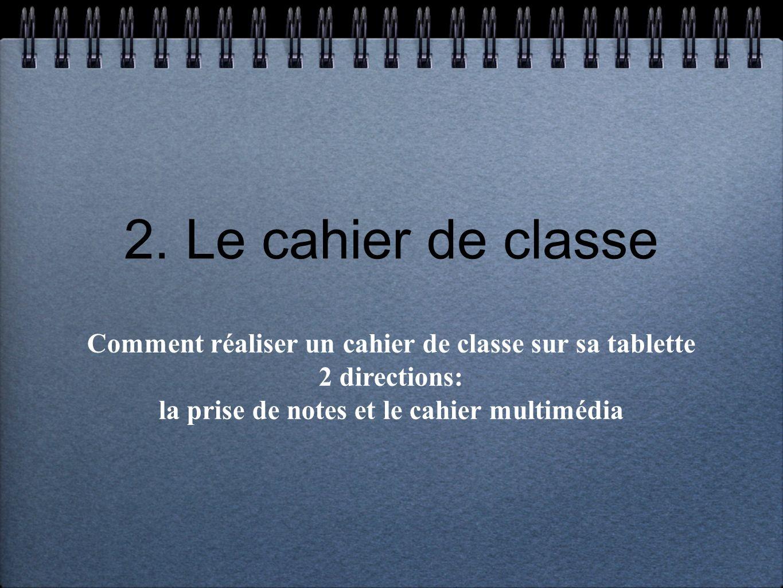 2. Le cahier de classe Comment réaliser un cahier de classe sur sa tablette 2 directions: la prise de notes et le cahier multimédia